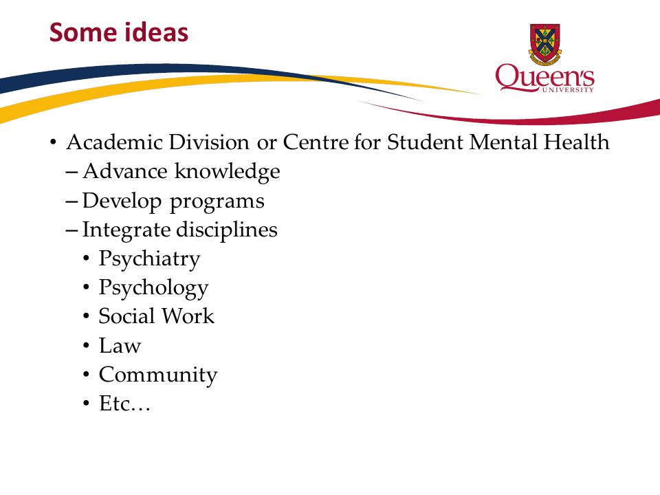 Some ideas Academic Division or Centre for Student Mental Health – Advance knowledge – Develop programs – Integrate disciplines Psychiatry Psychology Social Work Law Community Etc…