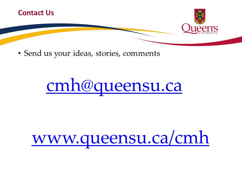 Contact Us Send us your ideas, stories, comments cmh@queensu.ca www.queensu.ca/cmh