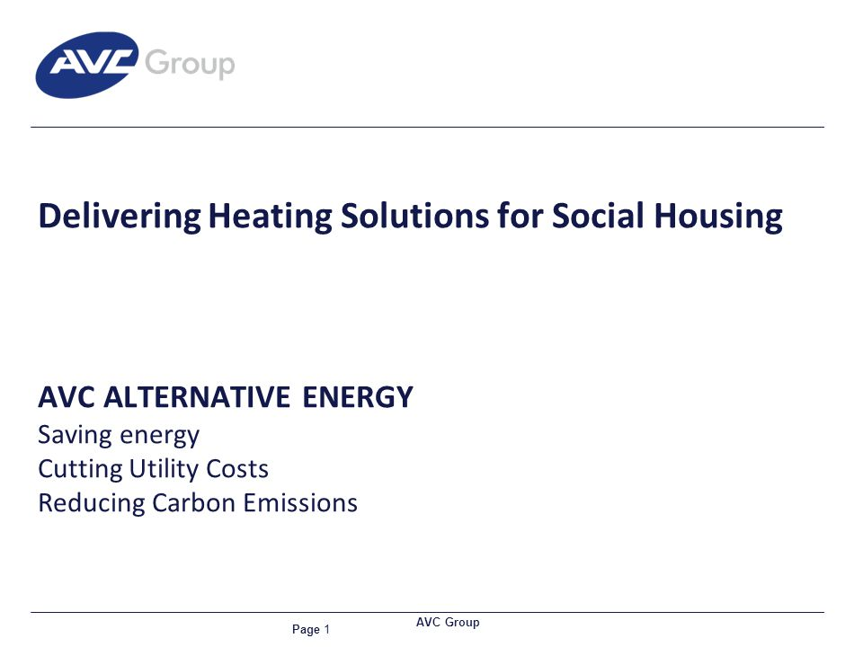 Page 1 AVC Group Delivering Heating Solutions for Social Housing AVC ALTERNATIVE ENERGY Saving energy Cutting Utility Costs Reducing Carbon Emissions