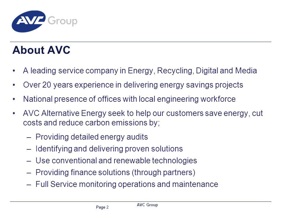 Page 2 AVC Group A leading service company in Energy, Recycling, Digital and Media Over 20 years experience in delivering energy savings projects National presence of offices with local engineering workforce AVC Alternative Energy seek to help our customers save energy, cut costs and reduce carbon emissions by; –Providing detailed energy audits –Identifying and delivering proven solutions –Use conventional and renewable technologies –Providing finance solutions (through partners) –Full Service monitoring operations and maintenance About AVC