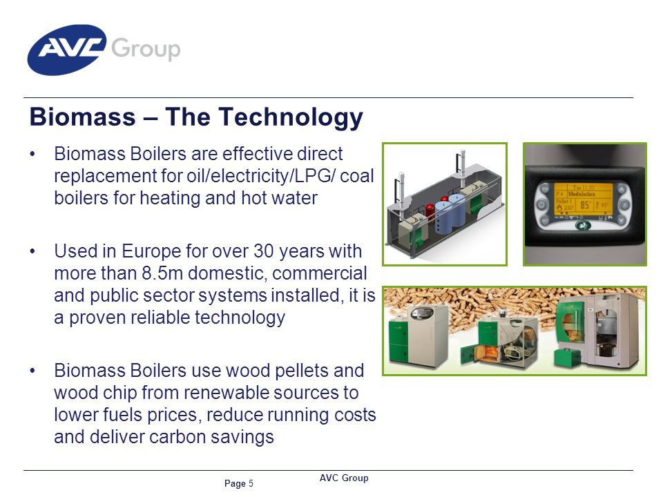Page 5 AVC Group Biomass – The Technology Biomass Boilers are effective direct replacement for oil/electricity/LPG/ coal boilers for heating and hot water Used in Europe for over 30 years with more than 8.5m domestic, commercial and public sector systems installed, it is a proven reliable technology Biomass Boilers use wood pellets and wood chip from renewable sources to lower fuels prices, reduce running costs and deliver carbon savings