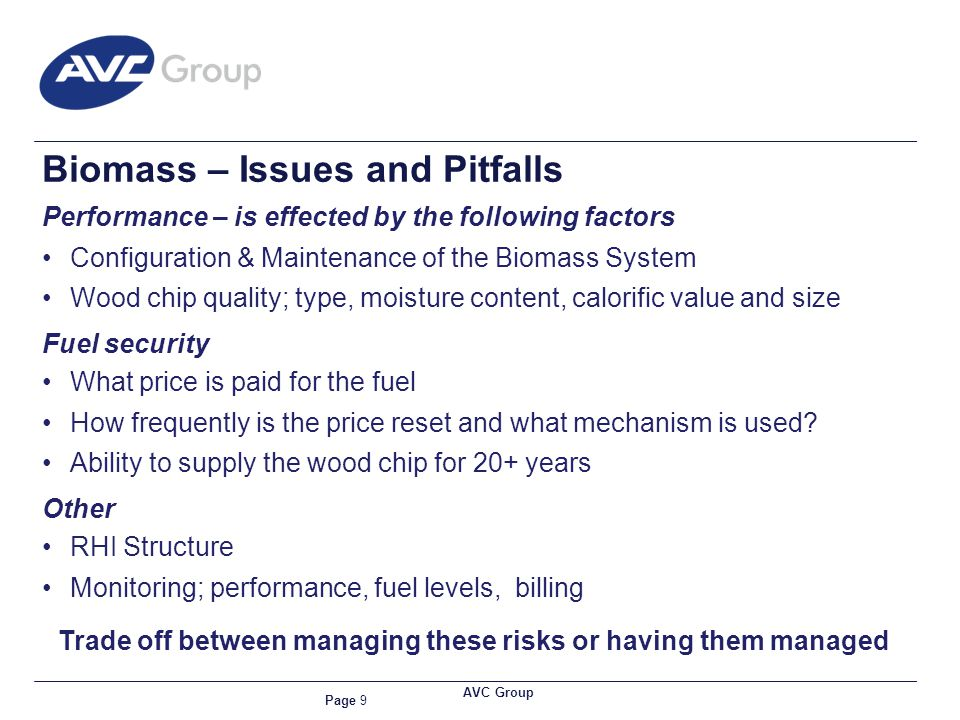 Page 9 AVC Group Biomass – Issues and Pitfalls Performance – is effected by the following factors Configuration & Maintenance of the Biomass System Wood chip quality; type, moisture content, calorific value and size Fuel security What price is paid for the fuel How frequently is the price reset and what mechanism is used.