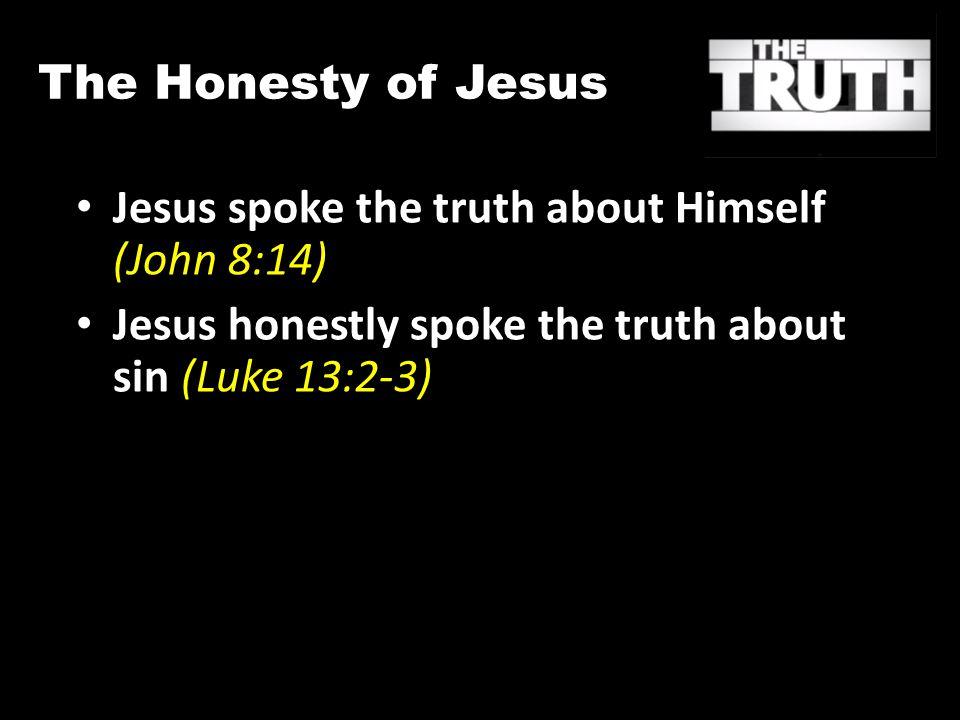 The Honesty of Jesus Jesus spoke the truth about Himself (John 8:14) Jesus honestly spoke the truth about sin (Luke 13:2-3)