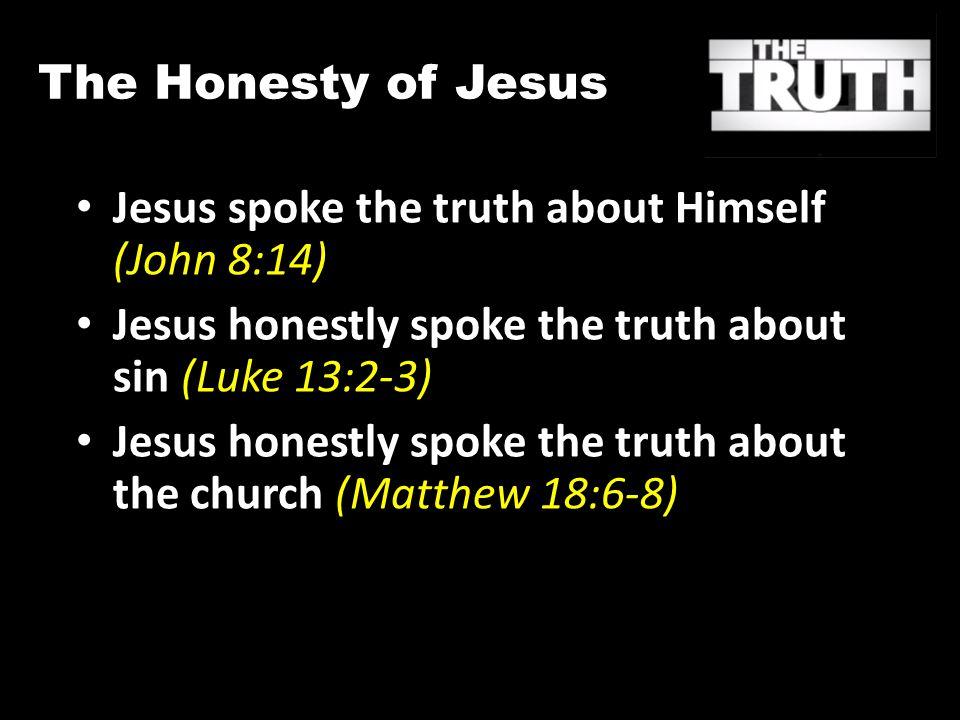 The Honesty of Jesus Jesus spoke the truth about Himself (John 8:14) Jesus honestly spoke the truth about sin (Luke 13:2-3) Jesus honestly spoke the truth about the church (Matthew 18:6-8)