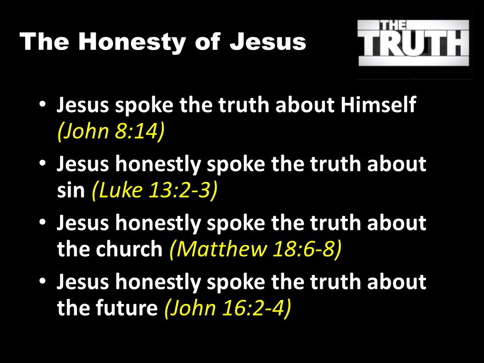 The Honesty of Jesus Jesus spoke the truth about Himself (John 8:14) Jesus honestly spoke the truth about sin (Luke 13:2-3) Jesus honestly spoke the truth about the church (Matthew 18:6-8) Jesus honestly spoke the truth about the future (John 16:2-4)
