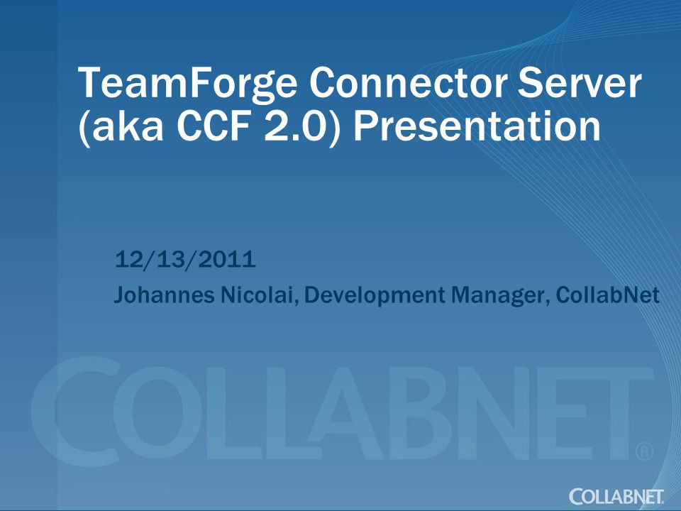 TeamForge Connector Server (aka CCF 2.0) Presentation 12/13/2011 Johannes Nicolai, Development Manager, CollabNet
