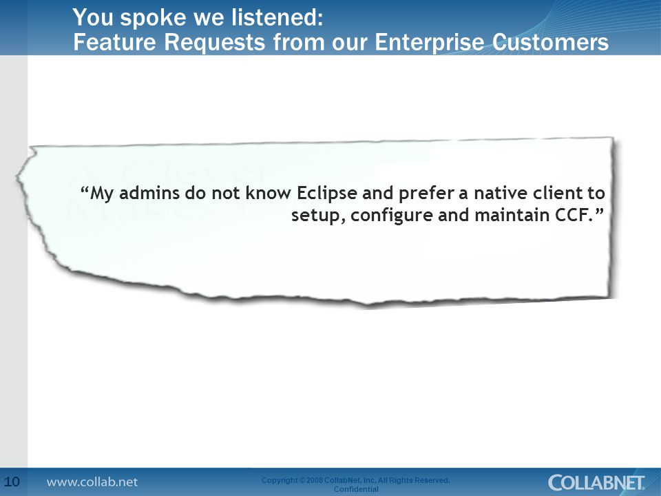 You spoke we listened: Feature Requests from our Enterprise Customers 10 Copyright © 2008 CollabNet, Inc.