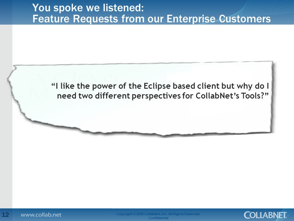 You spoke we listened: Feature Requests from our Enterprise Customers 12 Copyright © 2008 CollabNet, Inc.