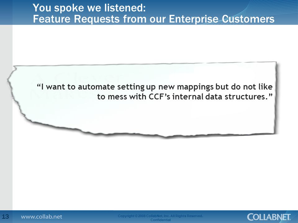 """You spoke we listened: Feature Requests from our Enterprise Customers 13 Copyright © 2008 CollabNet, Inc. All Rights Reserved. Confidential """"I want to"""