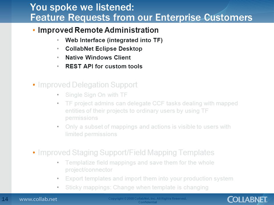 You spoke we listened: Feature Requests from our Enterprise Customers Improved Remote Administration Web Interface (integrated into TF) CollabNet Eclipse Desktop Native Windows Client REST API for custom tools Improved Delegation Support Single Sign On with TF TF project admins can delegate CCF tasks dealing with mapped entities of their projects to ordinary users by using TF permissions Only a subset of mappings and actions is visible to users with limited permissions Improved Staging Support/Field Mapping Templates Templatize field mappings and save them for the whole project/connector Export templates and import them into your production system Sticky mappings: Change when template is changing 14 Copyright © 2008 CollabNet, Inc.