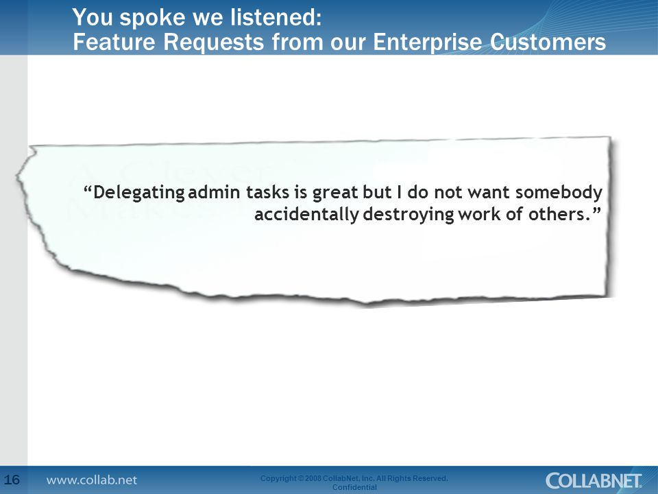 You spoke we listened: Feature Requests from our Enterprise Customers 16 Copyright © 2008 CollabNet, Inc.