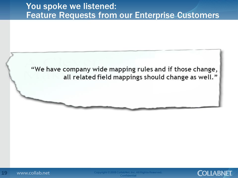 """You spoke we listened: Feature Requests from our Enterprise Customers 19 Copyright © 2008 CollabNet, Inc. All Rights Reserved. Confidential """"We have c"""