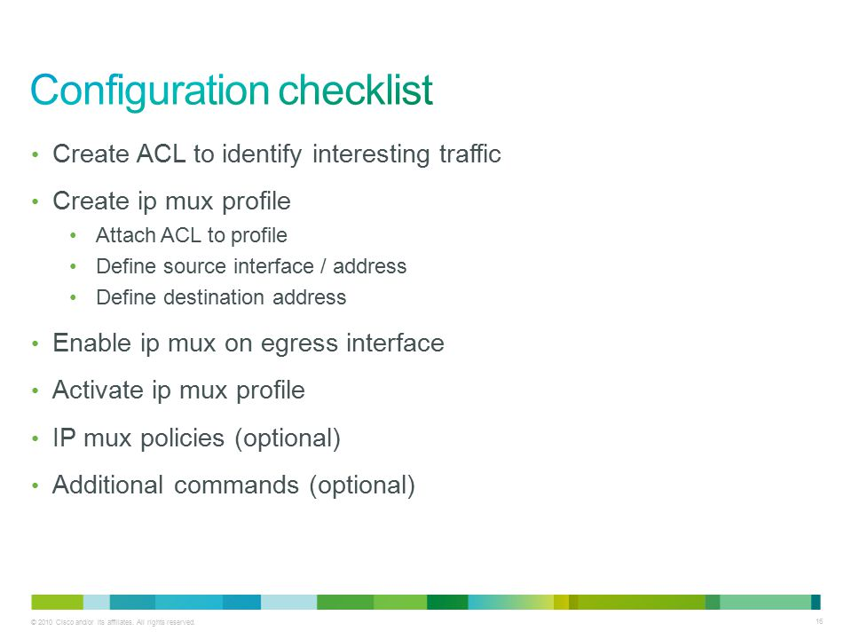 16 Create ACL to identify interesting traffic Create ip mux profile Attach ACL to profile Define source interface / address Define destination address