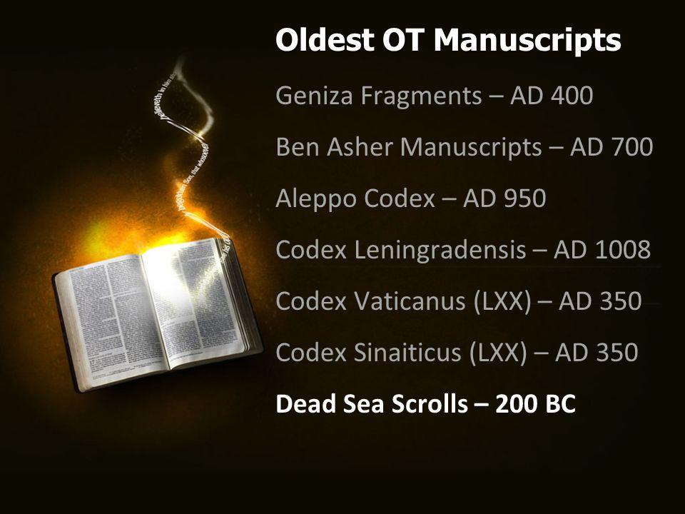 Geniza Fragments – AD 400 Ben Asher Manuscripts – AD 700 Aleppo Codex – AD 950 Codex Leningradensis – AD 1008 Codex Vaticanus (LXX) – AD 350 Codex Sinaiticus (LXX) – AD 350 Dead Sea Scrolls – 200 BC Oldest OT Manuscripts