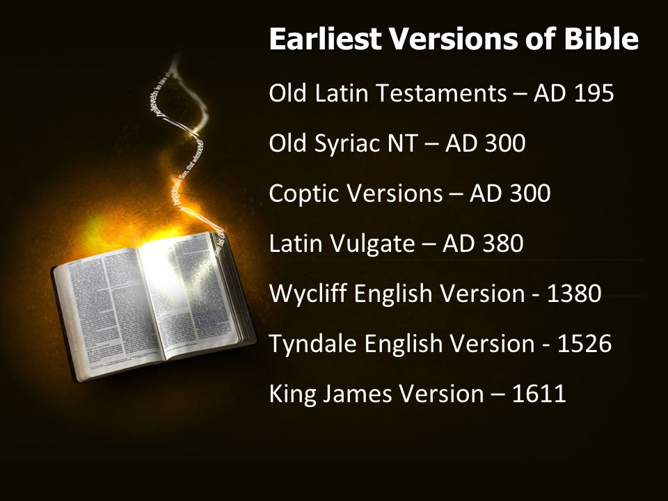 Old Latin Testaments – AD 195 Old Syriac NT – AD 300 Coptic Versions – AD 300 Latin Vulgate – AD 380 Wycliff English Version - 1380 Tyndale English Version - 1526 King James Version – 1611 Earliest Versions of Bible