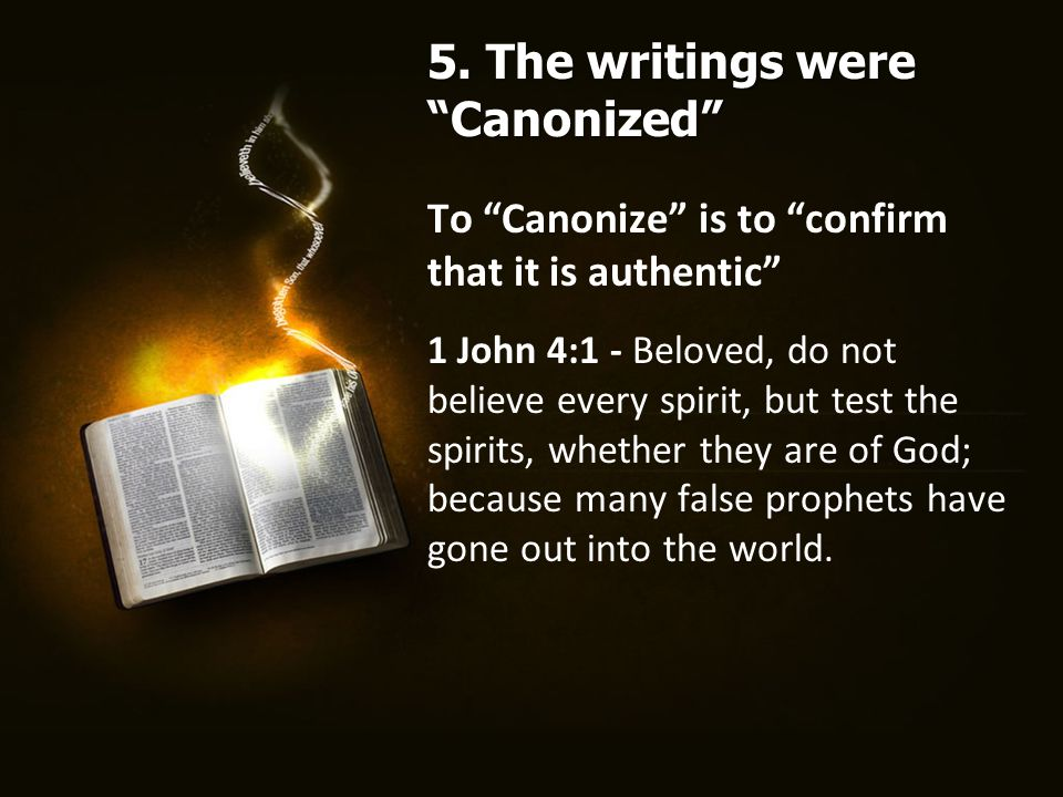 To Canonize is to confirm that it is authentic 1 John 4:1 - Beloved, do not believe every spirit, but test the spirits, whether they are of God; because many false prophets have gone out into the world.
