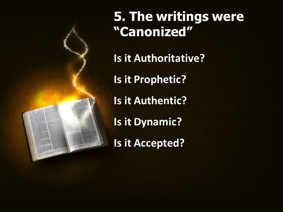 """Is it Authoritative? Is it Prophetic? Is it Authentic? Is it Dynamic? Is it Accepted? 5. The writings were """"Canonized"""""""