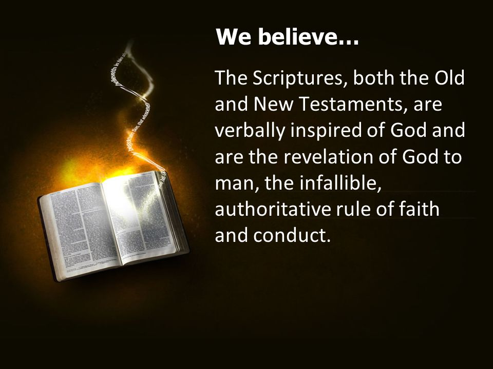 The Scriptures, both the Old and New Testaments, are verbally inspired of God and are the revelation of God to man, the infallible, authoritative rule of faith and conduct.