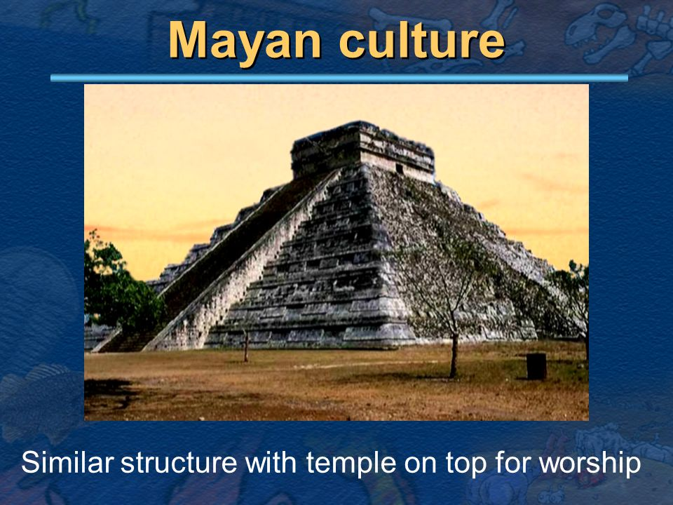 Mayan culture Similar structure with temple on top for worship