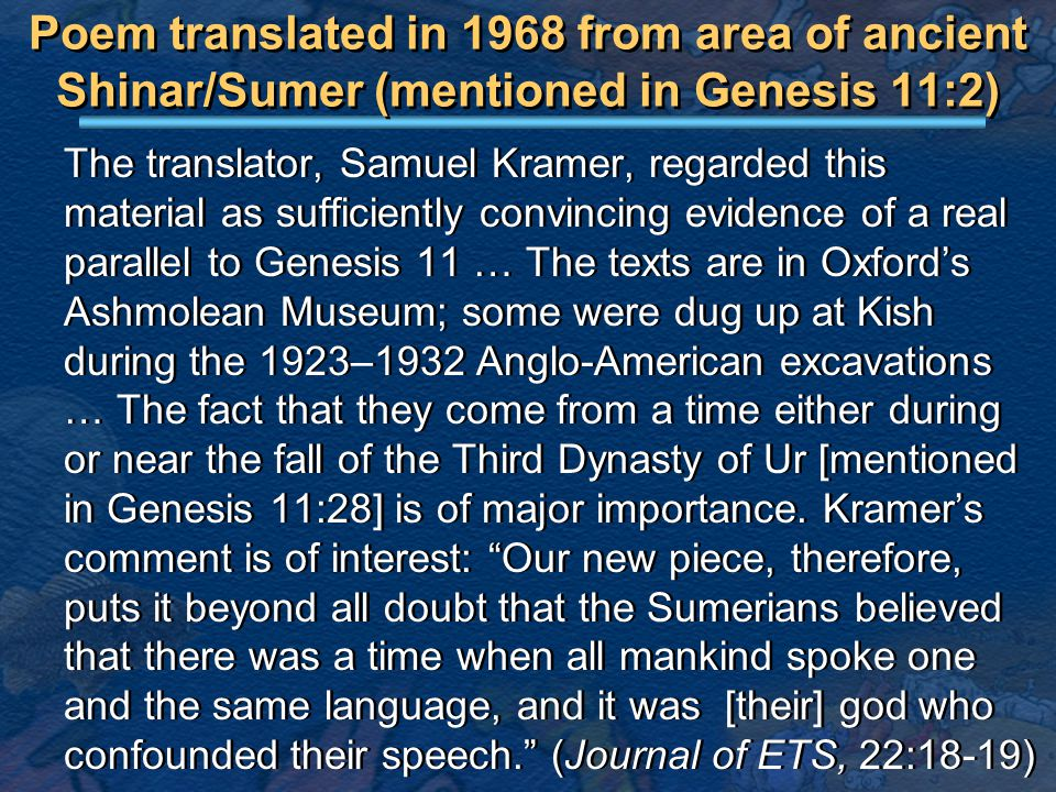 Poem translated in 1968 from area of ancient Shinar/Sumer (mentioned in Genesis 11:2) The translator, Samuel Kramer, regarded this material as sufficiently convincing evidence of a real parallel to Genesis 11 … The texts are in Oxford's Ashmolean Museum; some were dug up at Kish during the 1923–1932 Anglo-American excavations … The fact that they come from a time either during or near the fall of the Third Dynasty of Ur [mentioned in Genesis 11:28] is of major importance.