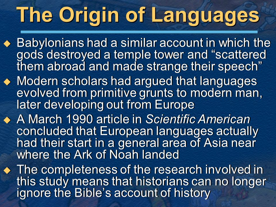 The Origin of Languages  Babylonians had a similar account in which the gods destroyed a temple tower and scattered them abroad and made strange their speech  Modern scholars had argued that languages evolved from primitive grunts to modern man, later developing out from Europe  A March 1990 article in Scientific American concluded that European languages actually had their start in a general area of Asia near where the Ark of Noah landed  The completeness of the research involved in this study means that historians can no longer ignore the Bible's account of history  Babylonians had a similar account in which the gods destroyed a temple tower and scattered them abroad and made strange their speech  Modern scholars had argued that languages evolved from primitive grunts to modern man, later developing out from Europe  A March 1990 article in Scientific American concluded that European languages actually had their start in a general area of Asia near where the Ark of Noah landed  The completeness of the research involved in this study means that historians can no longer ignore the Bible's account of history