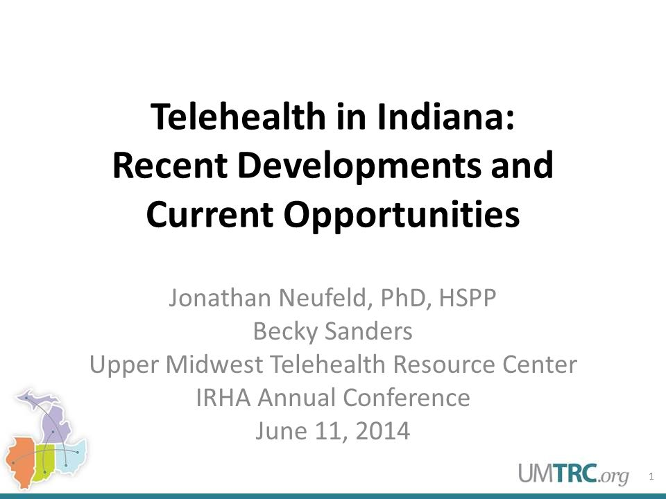 Telehealth in Indiana: Recent Developments and Current Opportunities Jonathan Neufeld, PhD, HSPP Becky Sanders Upper Midwest Telehealth Resource Center IRHA Annual Conference June 11, 2014 1