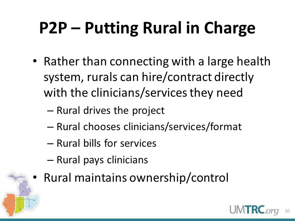P2P – Putting Rural in Charge Rather than connecting with a large health system, rurals can hire/contract directly with the clinicians/services they n
