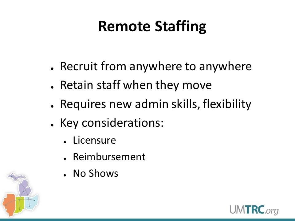 Remote Staffing ● Recruit from anywhere to anywhere ● Retain staff when they move ● Requires new admin skills, flexibility ● Key considerations: ● Lic