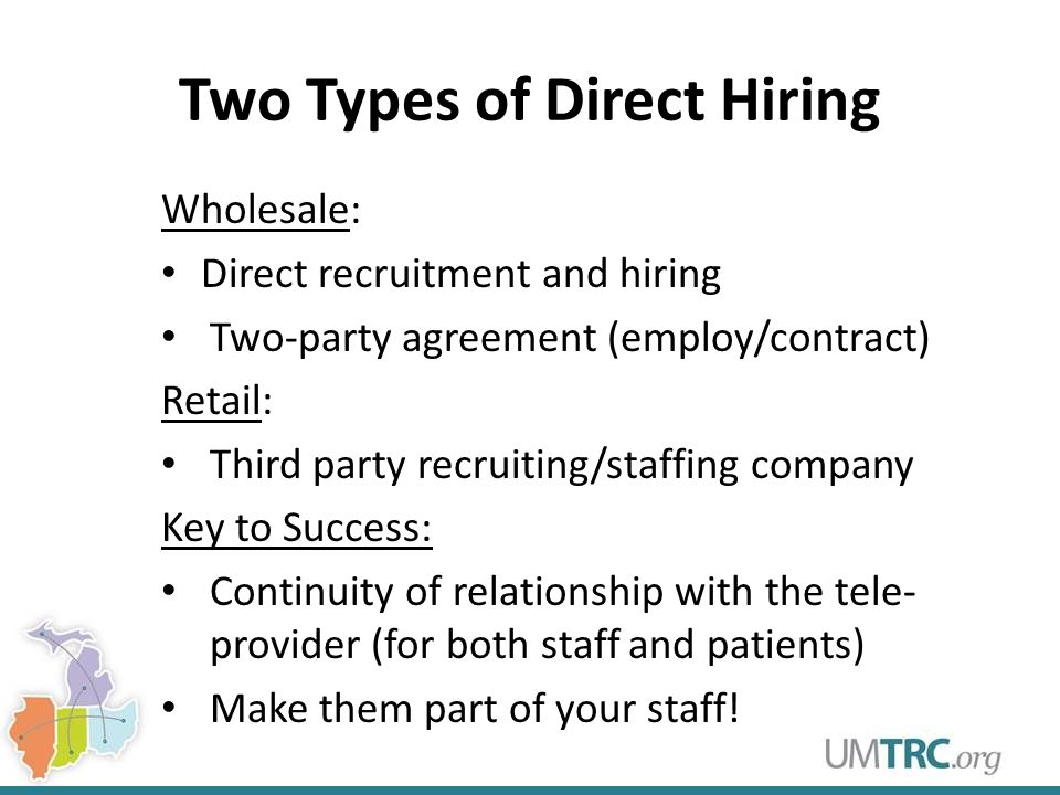 Two Types of Direct Hiring Wholesale: Direct recruitment and hiring Two-party agreement (employ/contract) Retail: Third party recruiting/staffing company Key to Success: Continuity of relationship with the tele- provider (for both staff and patients) Make them part of your staff!