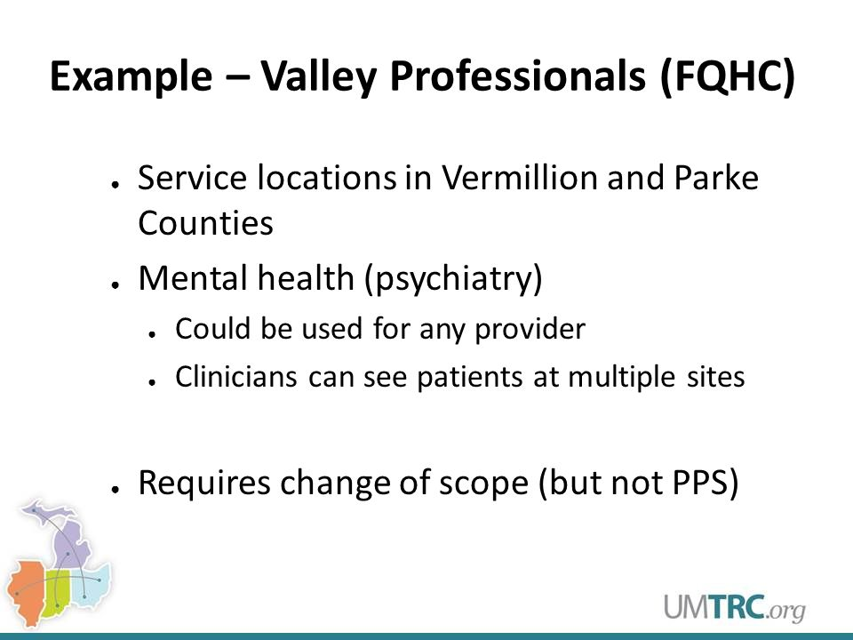 Example – Valley Professionals (FQHC) ● Service locations in Vermillion and Parke Counties ● Mental health (psychiatry) ● Could be used for any provid