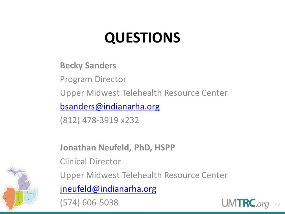 QUESTIONS Becky Sanders Program Director Upper Midwest Telehealth Resource Center bsanders@indianarha.org (812) 478-3919 x232 Jonathan Neufeld, PhD, HSPP Clinical Director Upper Midwest Telehealth Resource Center jneufeld@indianarha.org (574) 606-5038 47