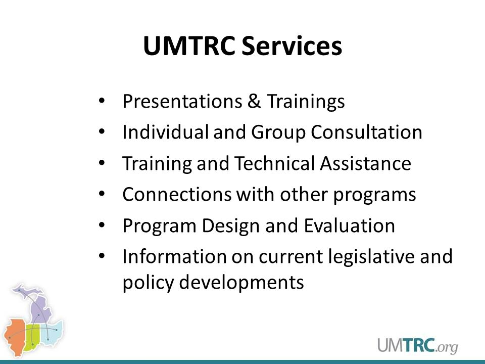 UMTRC Services Presentations & Trainings Individual and Group Consultation Training and Technical Assistance Connections with other programs Program Design and Evaluation Information on current legislative and policy developments