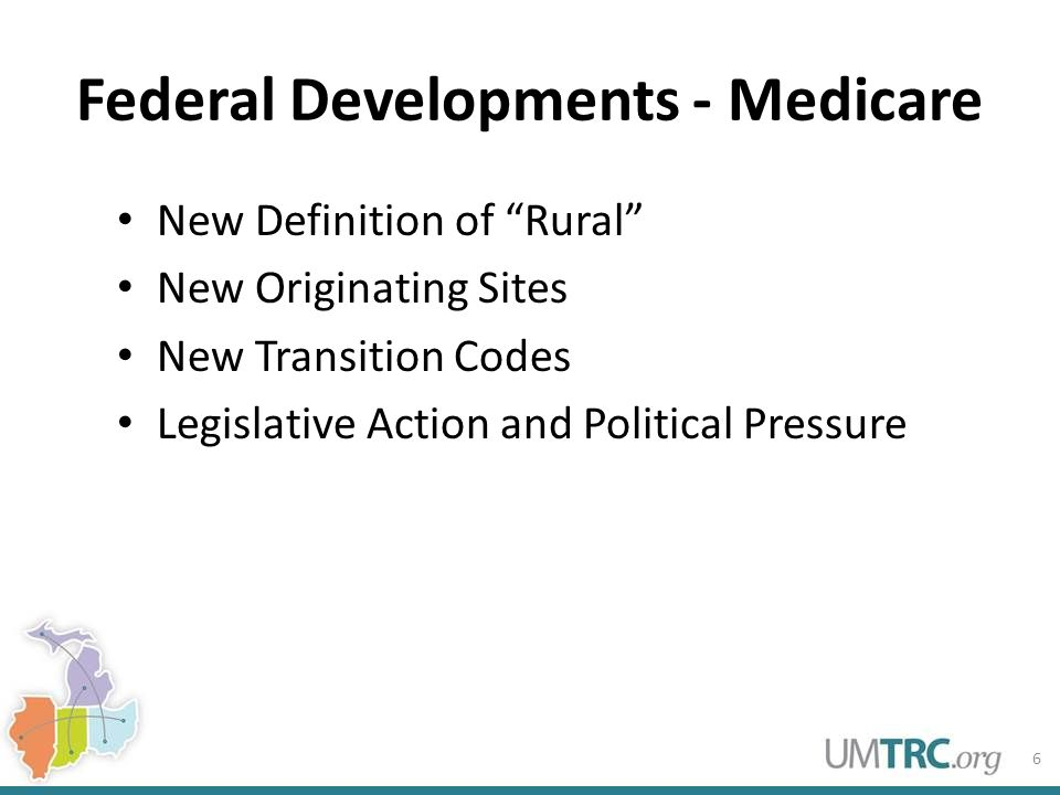Federal Developments - Medicare New Definition of Rural New Originating Sites New Transition Codes Legislative Action and Political Pressure 6