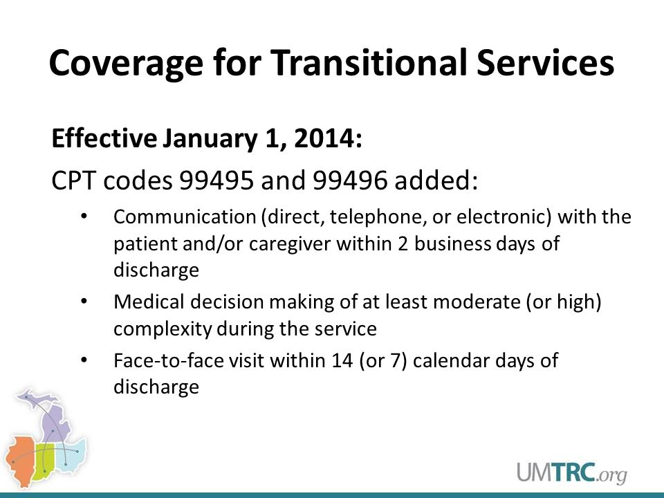 Coverage for Transitional Services Effective January 1, 2014: CPT codes 99495 and 99496 added: Communication (direct, telephone, or electronic) with the patient and/or caregiver within 2 business days of discharge Medical decision making of at least moderate (or high) complexity during the service Face-to-face visit within 14 (or 7) calendar days of discharge