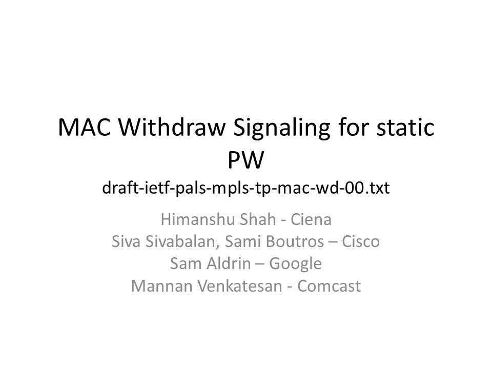 MAC Withdraw Signaling for static PW draft-ietf-pals-mpls-tp-mac-wd-00.txt Himanshu Shah - Ciena Siva Sivabalan, Sami Boutros – Cisco Sam Aldrin – Google Mannan Venkatesan - Comcast