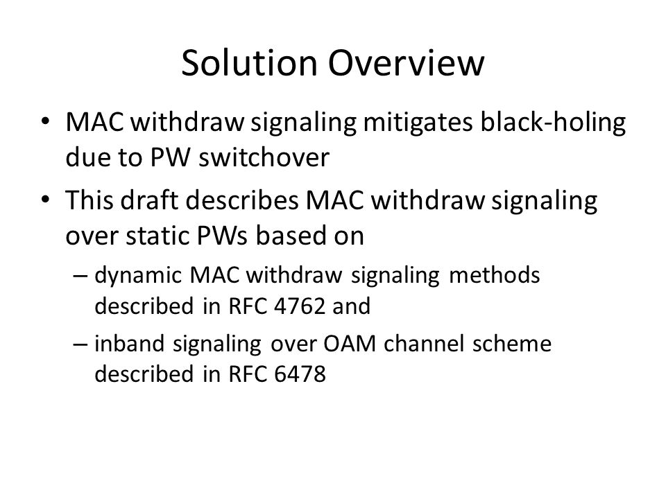 Solution Overview MAC withdraw signaling mitigates black-holing due to PW switchover This draft describes MAC withdraw signaling over static PWs based on – dynamic MAC withdraw signaling methods described in RFC 4762 and – inband signaling over OAM channel scheme described in RFC 6478