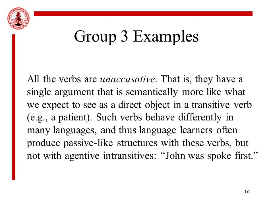 16 Group 3 Examples All the verbs are unaccusative.