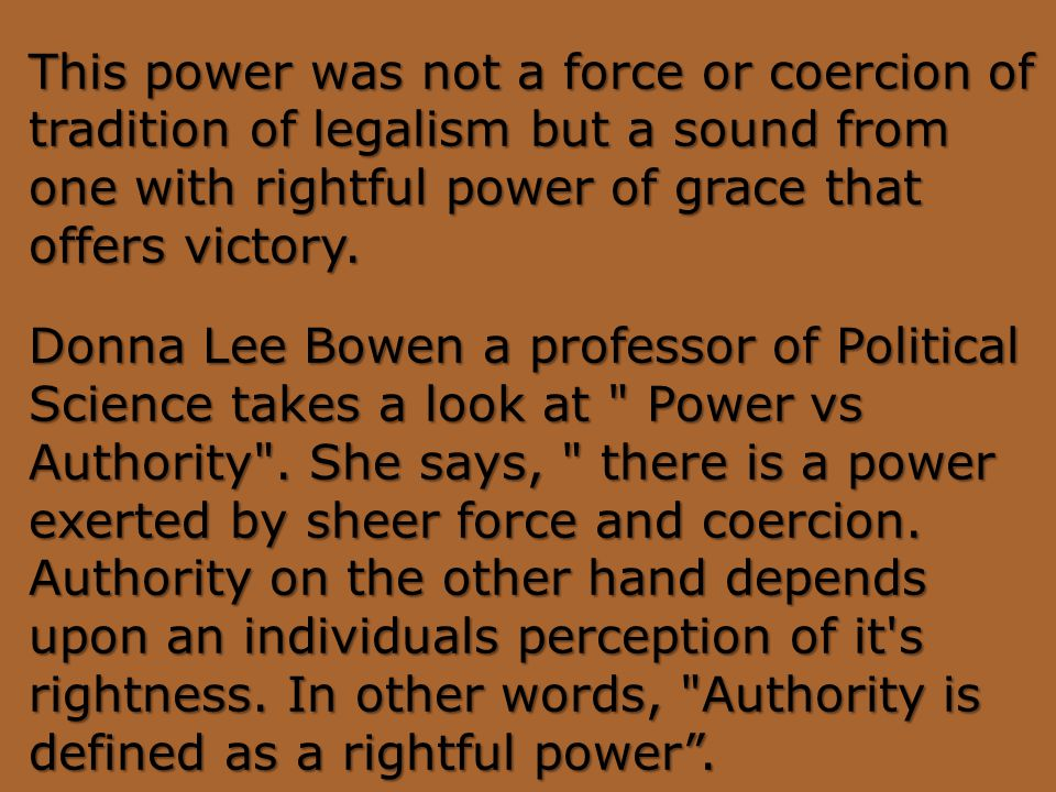 This power was not a force or coercion of tradition of legalism but a sound from one with rightful power of grace that offers victory. Donna Lee Bowen