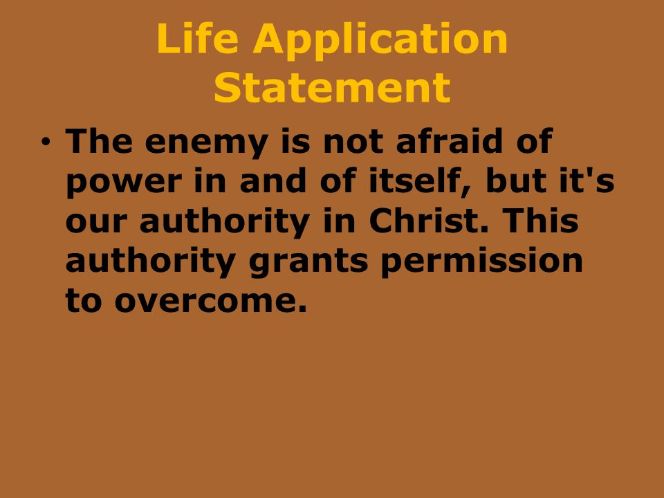 Life Application Statement The enemy is not afraid of power in and of itself, but it's our authority in Christ. This authority grants permission to ov