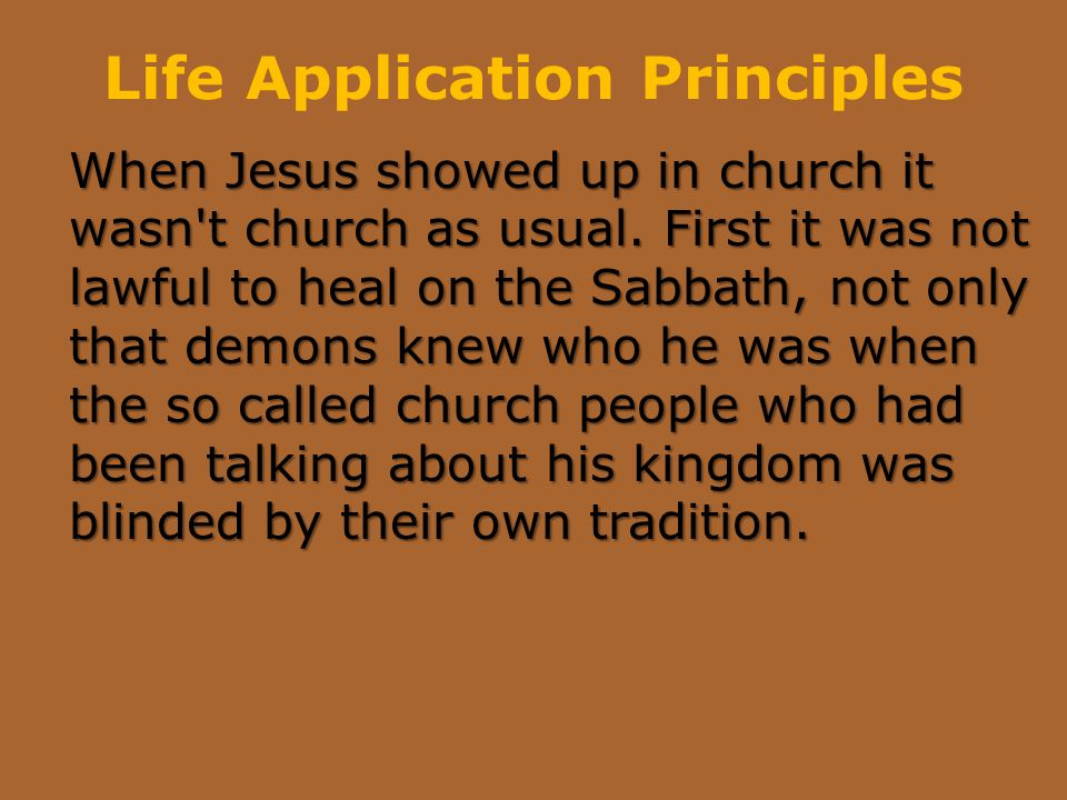 Life Application Principles When Jesus showed up in church it wasn't church as usual. First it was not lawful to heal on the Sabbath, not only that de