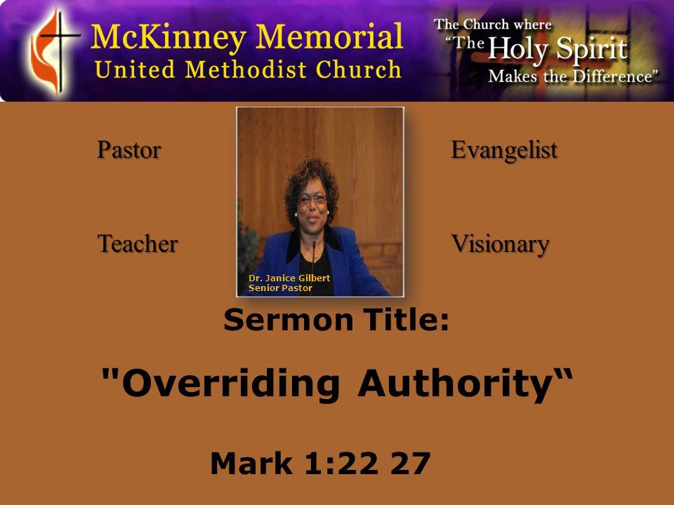 PastorTeacherEvangelistVisionary Sermon Title: Overriding Authority Mark 1:22 27 Dr.