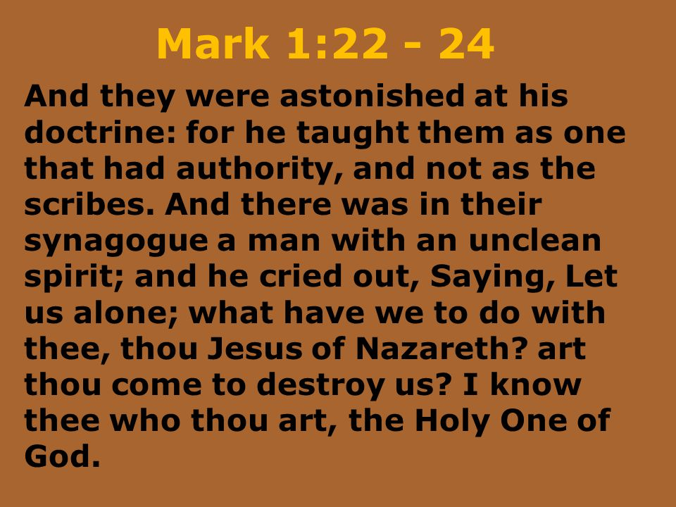 Mark 1:22 - 24 And they were astonished at his doctrine: for he taught them as one that had authority, and not as the scribes. And there was in their