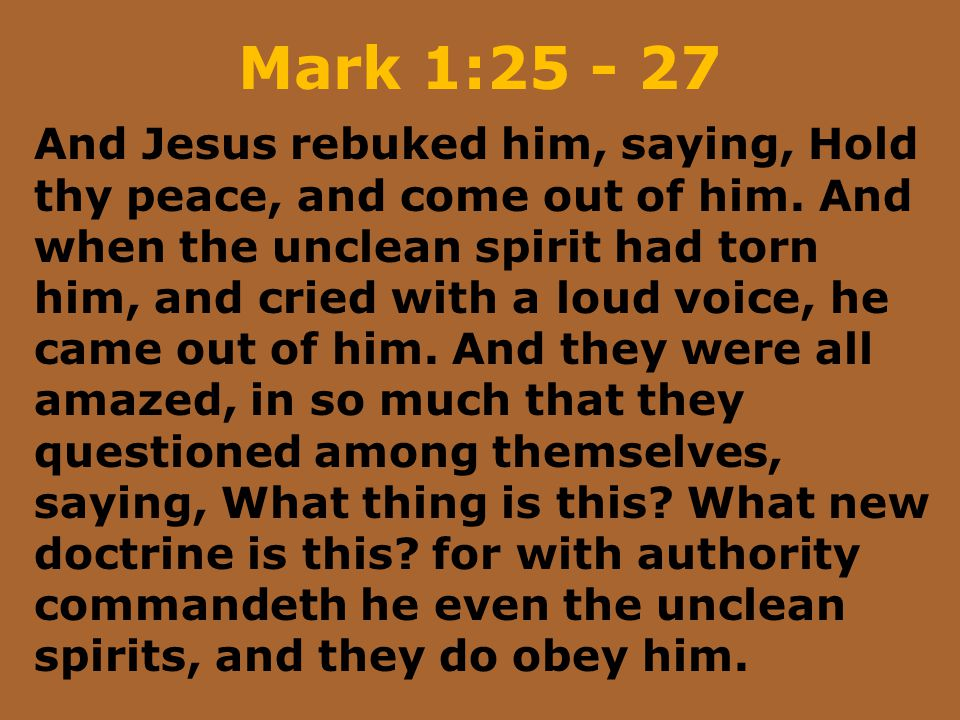 Mark 1:25 - 27 And Jesus rebuked him, saying, Hold thy peace, and come out of him. And when the unclean spirit had torn him, and cried with a loud voi