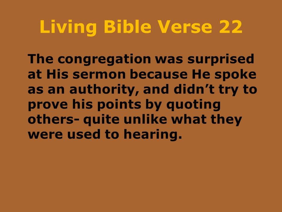 Living Bible Verse 22 The congregation was surprised at His sermon because He spoke as an authority, and didn't try to prove his points by quoting oth