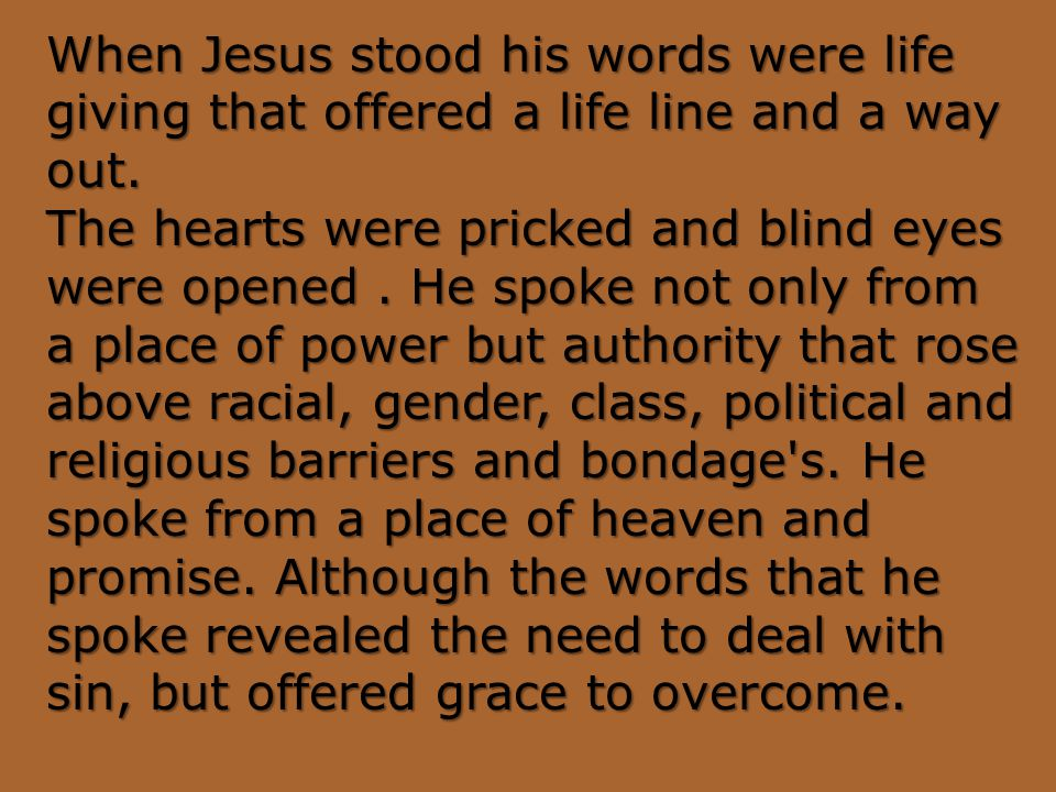 When Jesus stood his words were life giving that offered a life line and a way out.