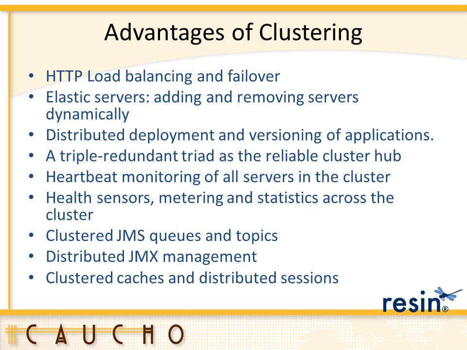Advantages of Clustering HTTP Load balancing and failover Elastic servers: adding and removing servers dynamically Distributed deployment and versioni