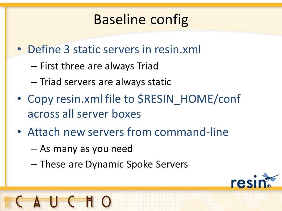Baseline config Define 3 static servers in resin.xml – First three are always Triad – Triad servers are always static Copy resin.xml file to $RESIN_HO