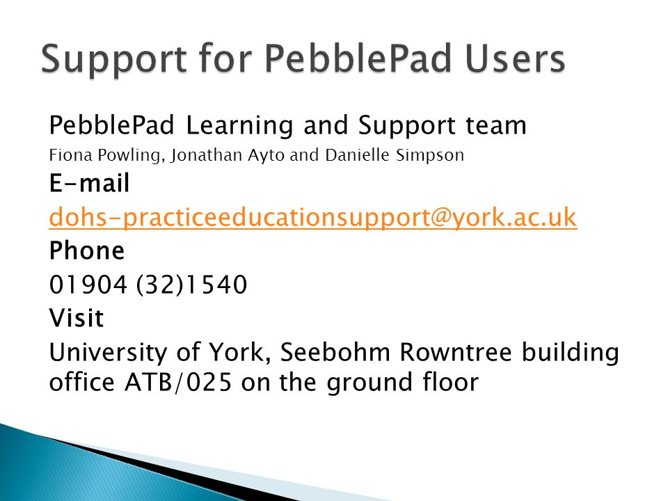 PebblePad Learning and Support team Fiona Powling, Jonathan Ayto and Danielle Simpson E-mail dohs-practiceeducationsupport@york.ac.uk Phone 01904 (32)