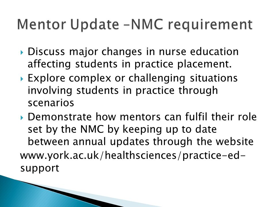  Information for students to prepare them for practice  Dates for mentor updates and sign off mentor workshops  Mentor Preparation Programme overview, dates and application pack  Practice Education newsletters  Explanation of the Education Audit Process  E-portfolio information including PebblePad Learning and Support Team contact details  Contact details for practice education support team  Useful links to the NMC, RCN, RCM and Healthcare Professional Council websites.