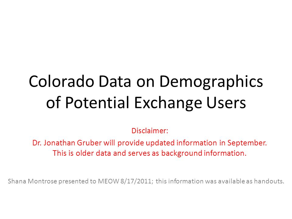 Colorado Data on Demographics of Potential Exchange Users Disclaimer: Dr. Jonathan Gruber will provide updated information in September. This is older